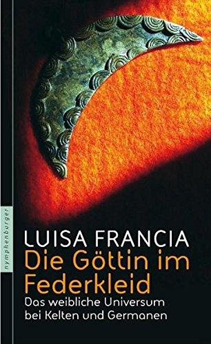 Die Göttin im Federkleid: Das weibliche Universum bei Kelten und Germanen