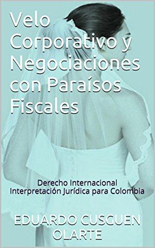 Velo Corporativo y Negociaciones con Paraísos Fiscales: Derecho Internacional Interpretación Jurídica para Colombia por EDUARDO CUSGUEN OLARTE