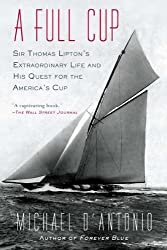 A Full Cup: Sir Thomas Lipton's Extraordinary Life and His Quest for the America's Cup by Michael D'Antonio (2011-07-05)