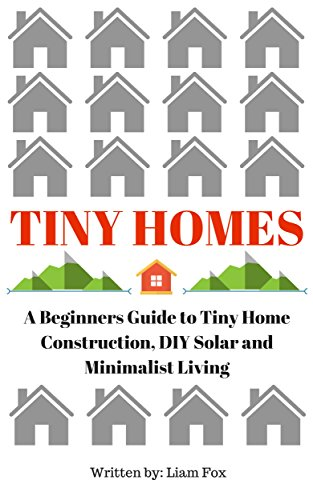 Tiny Homes: A Beginners Guide to Tiny Home Construction, DIY Solar and Minimalist Living (English Edition)