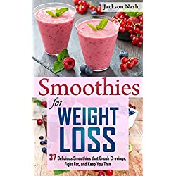 Smoothies for Weight Loss: 37 Delicious Smoothies That Crush Cravings, Fight Fat, And Keep You Thin (Smoothie Recipes - Green Smoothies - Fat Loss - Smoothie Recipes - Diet)