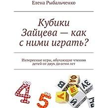 Кубики Зайцева — как с ними играть?: Интересные игры, обучающие чтению детей от двух до семи лет