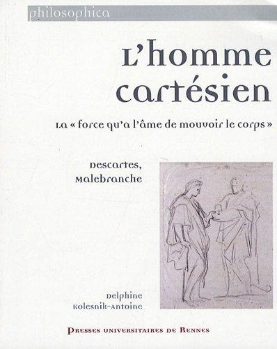 L'homme cartésien : La force qu'a l'âme de mouvoir le corps : Descartes, Malebranche par Delphine Kolesnik-Antoine