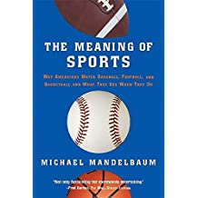 The Meaning Of Sports: Why Americans Watch Baseball, Football and Basketball and What They See When They Do