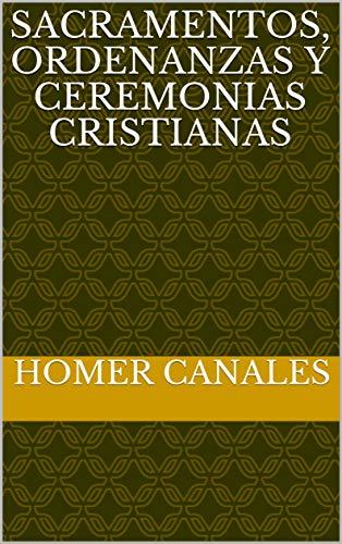 Sacramentos, Ordenanzas y Ceremonias Cristianas por Homer Canales