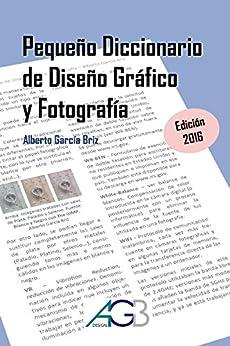 Pequeño Diccionario de Diseño Gráfico y Fotografía: Edición 2016 de [Briz, Alberto García]