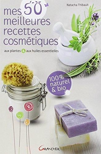 Mes 50 meilleures recettes cosmétiques aux plantes & aux huiles essentielles