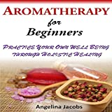Aromatherapy for Beginners: Practice Your Own Well-Being Through Holistic Healing