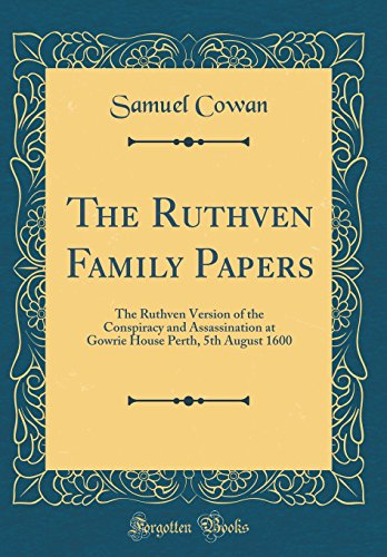 The Ruthven Family Papers: The Ruthven Version of the Conspiracy and Assassination at Gowrie House Perth, 5th August 1600 (Classic Reprint)