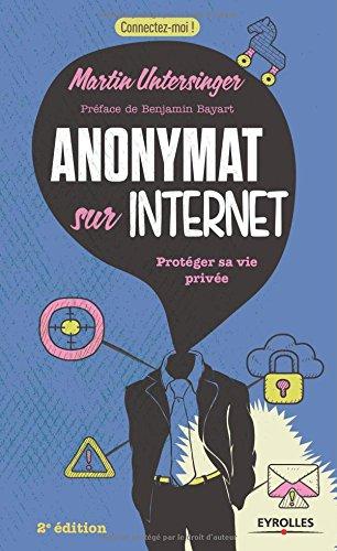 Anonymat sur Internet: Protéger sa vie privée. par Martin Untersinger