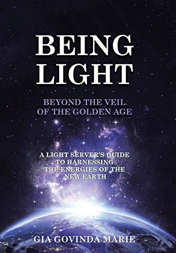BEING LIGHT Beyond the Veil of The Golden Age: A Light Server's Guide to Harnessing the Energies of the New Earth
