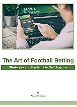 The Art of Football Betting: Strategies and Systems to Suit Anyone by [Armstrong, Wayne]