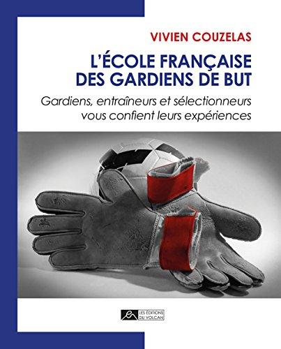 L'école française des gardiens de but : Gardiens, entraîneurs et sélectionneurs vous confient leurs expériences par Vivien Couzelas