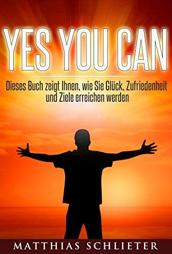 YES YOU CAN: Dieses Buch zeigt Ihnen, wie Sie Glück, Zufriedenheit und Ziele erreichen werden (Ziele erreichen, Motivation, Persönlichkeit, Komfortzone, Entscheidungen)