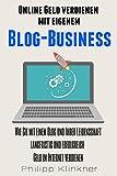 Online Geld verdienen mit eigenem Blog-Business - Alles, was Sie wissen müssen: Wie Sie mit einem Blog und Ihrer Leidenschaft langfristig und erfolgreich ... (Blog erstellen) (Blogs und Webseiten 1)