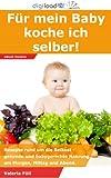 Für mein Baby koche ich selber: Rezepte rund um die Beikost - gesunde und babygerechte Nahrung am Morgen, Mittag und Abend.