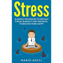 Stress: 10 Techniques To Prevent Stress, Burn Out And Tiredness And Become More Happy (Stop Worrying, Relieve Anxiety, Meditation, Stop Negative Thinking) (English Edition)