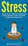 Stress: 10 Techniques To Prevent Stress, Burn Out And Tiredness And Become More Happy (Stop Worrying, Relieve Anxiety, Meditation, Stop Negative Thinking)