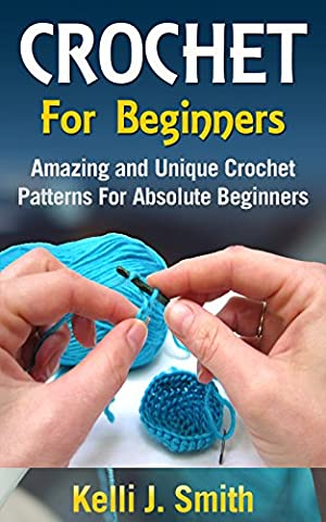 CROCHET: Crochet for Beginners: Amazing and Unique Crochet Patterns For Absolute Beginners (crochet patterns, crochet patterns for beginners,