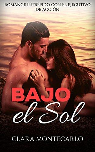 Bajo el Sol: Romance Intrépido con el Ejecutivo de Acción (Novela Romántica y Erótica en Español nº 1) por Clara Montecarlo