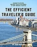 The Efficient Traveler's Guide: Cheap Flights, Secret Destinations, and Top Travel Hacks