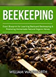 Beekeeping: Exact Blueprint for Learning Backyard Beekeeping & Producing Homemade Natural Organic Honey (Beekeeping For Beginners, Honey Bees Beekeeping, Building Beehives)