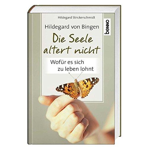 Hildegard von Bingen - Die Seele altert nicht: Wofür es sich zu leben lohnt
