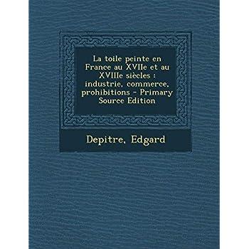 La Toile Peinte En France Au Xviie Et Au Xviiie Siecles: Industrie, Commerce, Prohibitions - Primary Source Edition