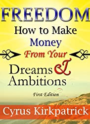 Freedom: How to Make Money From Your Dreams and Ambitions (Cyrus Kirkpatrick Lifestyle Design Book 2) (English Edition)