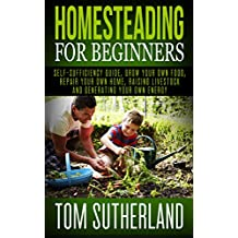 Homesteading for Beginners: Self-sufficiency guide, Grow your own food, Repair your own home, Raising Livestock and Generating your own Energy (Homesteading, ... (English Edition)