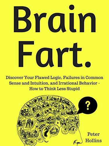 Brain Fart: Discover Your Flawed Logic, Failures in Common Sense and Intuition, and Irrational Behavior - How to Think Less Stupid