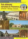 Trois abbayes romanes en Provence. Le Thoronet - Sénanque - Silvacane