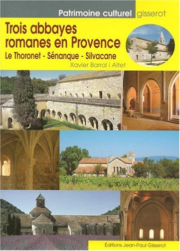 Trois abbayes romanes en Provence. Le Thoronet - Sénanque - Silvacane par Xavier Barral i Altet