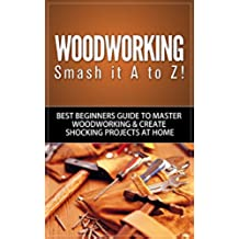 Woodworking: Smash it A to Z! - Best Beginners Guide to Master Woodworking & Create Shocking Projects At Home (Woodworking, Woodworking Projects, Woodworking ... Woodworking For Beginners) (English Edition)