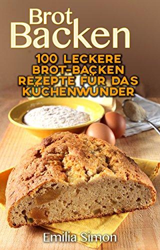 Brot Backen: 100 leckere Brot-Backen Rezepte für das Küchenwunder