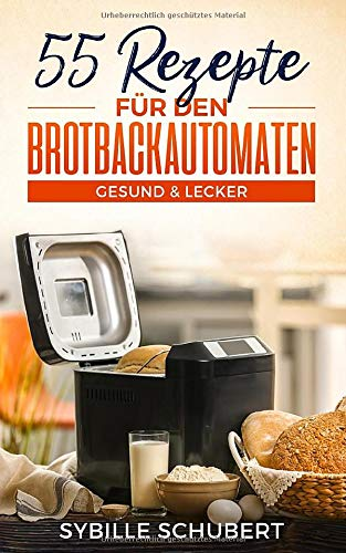 55 Rezepte für den Brotbackautomaten