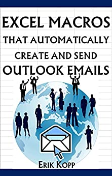 Excel Macros That Automatically Create And Send Outlook Emails (How To Get The Most Done In The Least Time Book 4) (English Edition) par [Kopp, Erik]