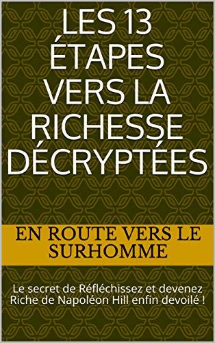 Les 13 Étapes vers la Richesse Décryptées: Le secret de Réfléchissez et devenez Riche de Napoléon Hill enfin devoilé !