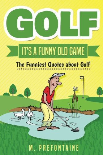 Golf It's A Funny Old Game: The Funniest Quotes About Golf por M Prefontaine