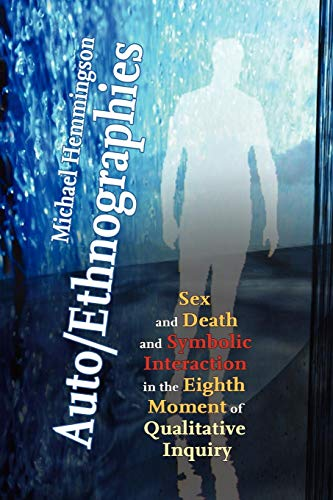 Auto/Ethnographies: Sex and Death and Symbolic Interaction in the Eighth Moment of Qualitative Inquiry: Seven Essays on the Self-Ethnograp
