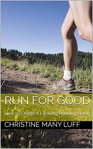 Run for Good: How to Create a Lifelong Running Habit (English Edition) por Christine Many Luff