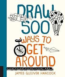 Draw 500 Ways to Get Around: A Sketchbook for Artists, Designers, and Doodlers by James Gulliver Hancock (2016-09-01)