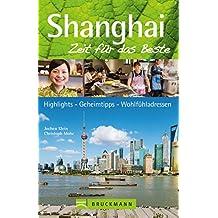 Reiseführer Shanghai: Zeit für das Beste. Highlights - Geheimtipps - Wohlfühlen. Ein Reiseführer über die Metropole Shanghai und ihre Viertel wie Pudong mit Wolkenkratzern von Shanghai Tower.