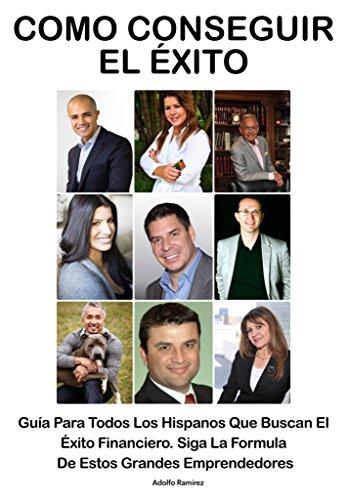 Como Conseguir El Exito: Guía Para Todos Los Hispanos Que Buscan El Exito Financiero. Siga La Formula De Estos Grandes Emprendedores por Adolfo Ramirez