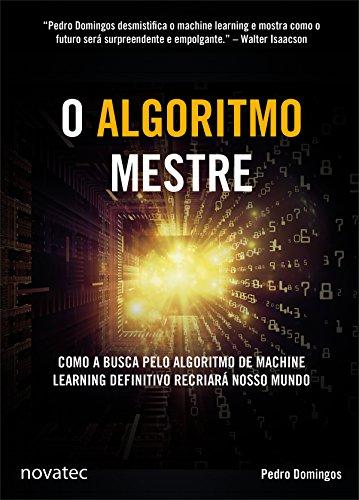 O Algoritmo Mestre: Como a busca pelo algoritmo de machine learning definitivo recriará nosso mundo (Portuguese Edition)