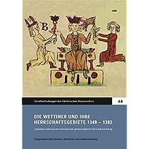 Die Wettiner und ihre Herrschaftsgebiete 1349-1382 (Veröffentlichungen des Sächsischen Staatsarchivs: Reihe A / Archiverzeugnisse, Editionen und Fachbeiträge)