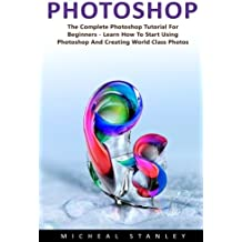 Photoshop: The Complete Photoshop Tutorial for Beginners – Learn How to Start Using Photoshop and Creating World Class Photos! (Adobe Photoshop, Digital Photography, Graphic Design)