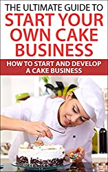 The Ultimate Guide To Start Your Own Cake Business: How To Start And Develop A Cake Business (Cake Recipe, Chocolate Recipe) (English Edition)