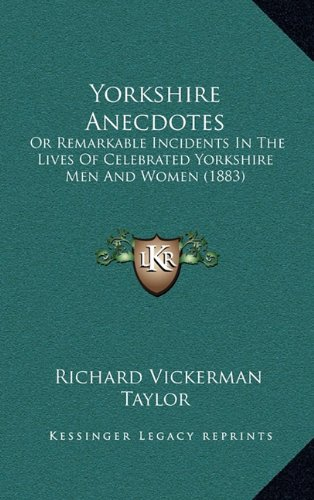 Yorkshire Anecdotes: Or Remarkable Incidents in the Lives of Celebrated Yorkshire Men and Women (1883)