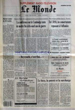 MONDE (LE) [No 13842] du 30/07/1989 - RETRAIT INDIEN DU SRI-LANKA - LA CONFERENCE SUR LE CAMBODGE TENTE DE METTRE FIN A DIX-NEUF ANS DE GUERRE PAR PATRICE DE BEER - BEYROUTH, C'EST FINI... PAR FRANCOISE CHIPAUX - L'HOMME BROYE PAR LES NOUVELLES LOGIQUES MARCHANDES - ETRE JEUNE EN CHINE - EN URSS, LES CONSERVATEURS REPASSENT A L'OFFENSIVE - LE CONSEIL CONSTITUTIONNEL CENSURE DEUX TEXTES DE LOI - L'ENLEVEMENT D'UN HEZBOLLAH - M. RAFSANDJANI, PRESIDENT IRANIEN - L'AFFAIRE DES DIX DE RE
